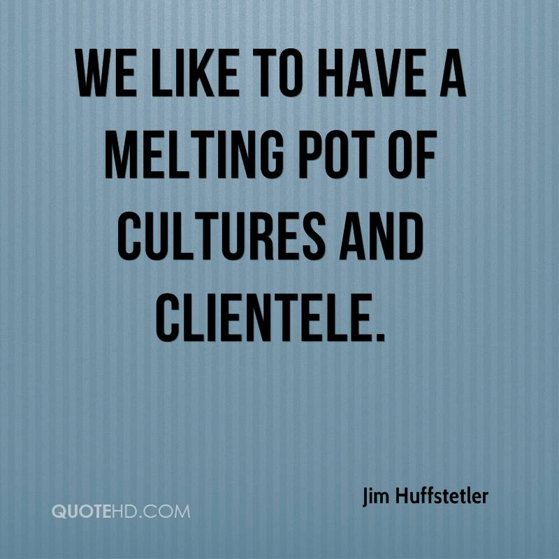 We like to have a melting pot of cultures and clientele.