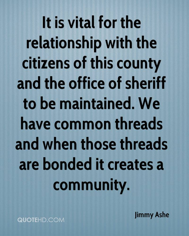 It is vital for the relationship with the citizens of this county and the office of sheriff to be maintained. We have common threads and when those threads are bonded it creates a community.