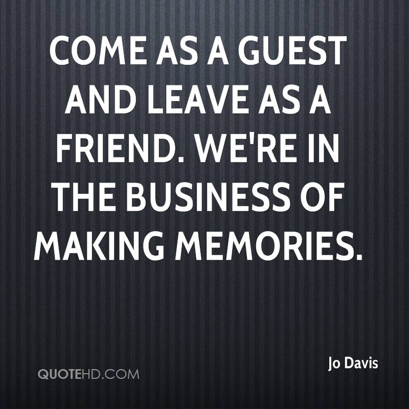 Come as a guest and leave as a friend. We're in the business of making memories.