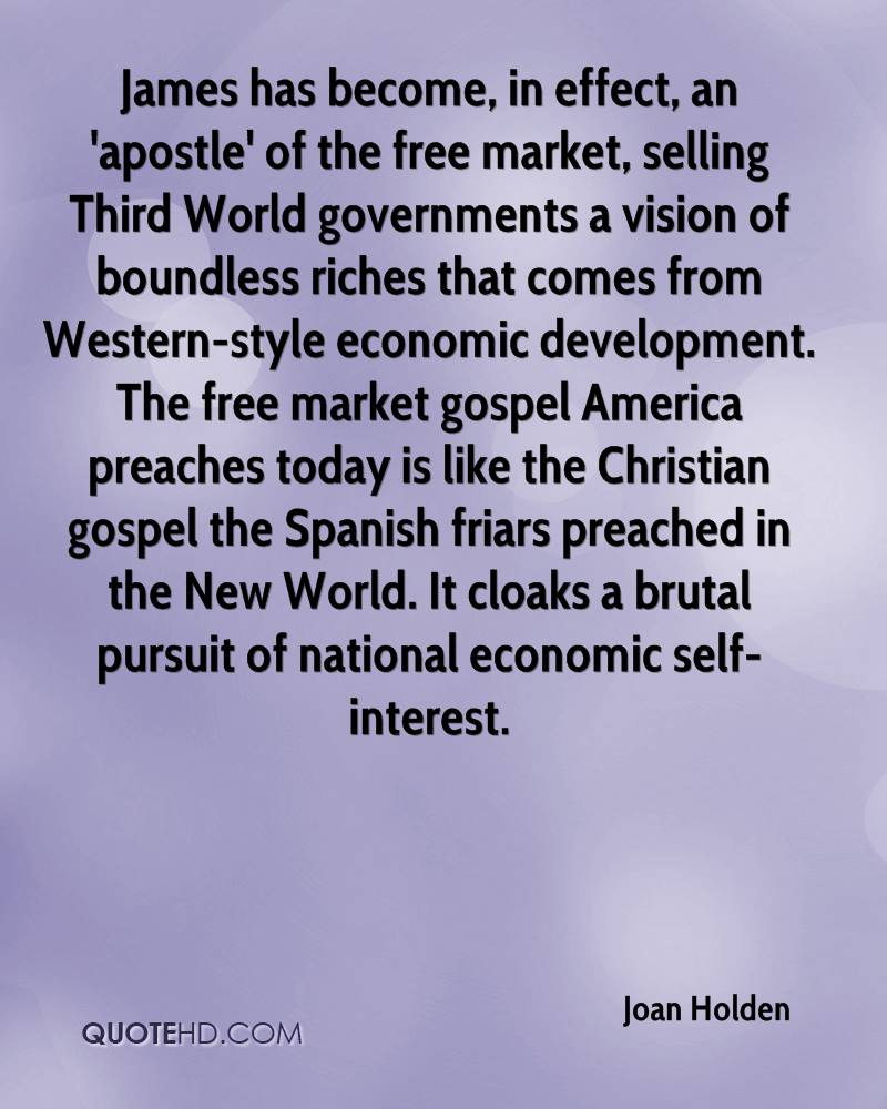 James has become, in effect, an 'apostle' of the free market, selling Third World governments a vision of boundless riches that comes from Western-style economic development. The free market gospel America preaches today is like the Christian gospel the Spanish friars preached in the New World. It cloaks a brutal pursuit of national economic self-interest.