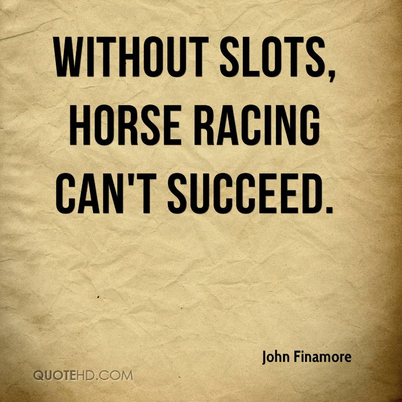 Without slots, horse racing can't succeed.