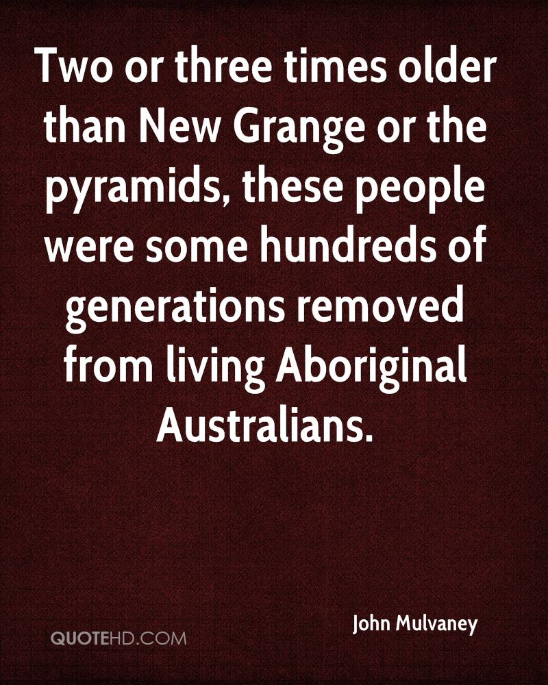 Two or three times older than New Grange or the pyramids, these people were some hundreds of generations removed from living Aboriginal Australians.