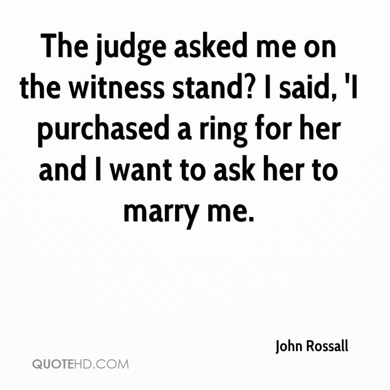 The judge asked me on the witness stand? I said, 'I purchased a ring for her and I want to ask her to marry me.