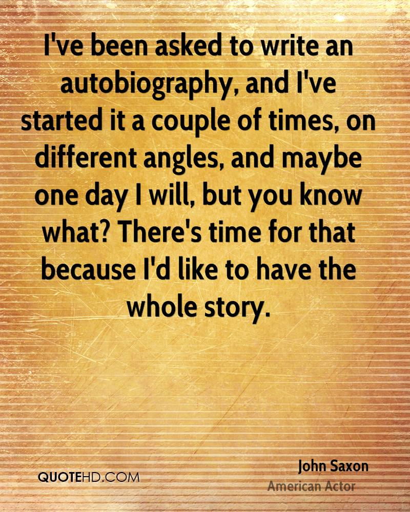 I've been asked to write an autobiography, and I've started it a couple of times, on different angles, and maybe one day I will, but you know what? There's time for that because I'd like to have the whole story.