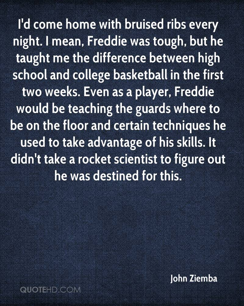 I'd come home with bruised ribs every night. I mean, Freddie was tough, but he taught me the difference between high school and college basketball in the first two weeks. Even as a player, Freddie would be teaching the guards where to be on the floor and certain techniques he used to take advantage of his skills. It didn't take a rocket scientist to figure out he was destined for this.