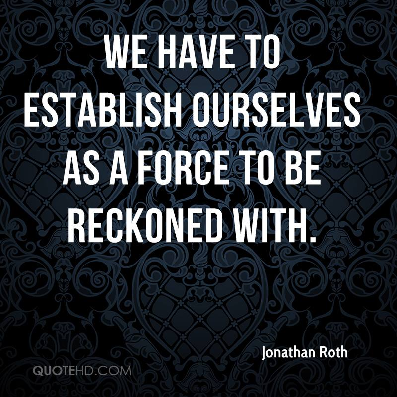 We have to establish ourselves as a force to be reckoned with.