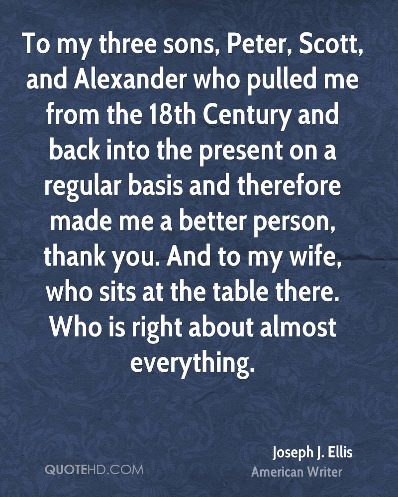 To my three sons, Peter, Scott, and Alexander who pulled me from the 18th Century and back into the present on a regular basis and therefore made me a better person, thank you. And to my wife, who sits at the table there. Who is right about almost everything.