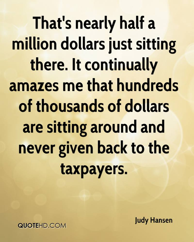 That's nearly half a million dollars just sitting there. It continually amazes me that hundreds of thousands of dollars are sitting around and never given back to the taxpayers.
