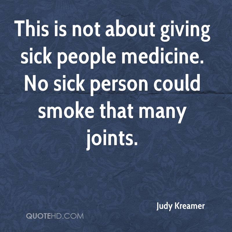 This is not about giving sick people medicine. No sick person could smoke that many joints.
