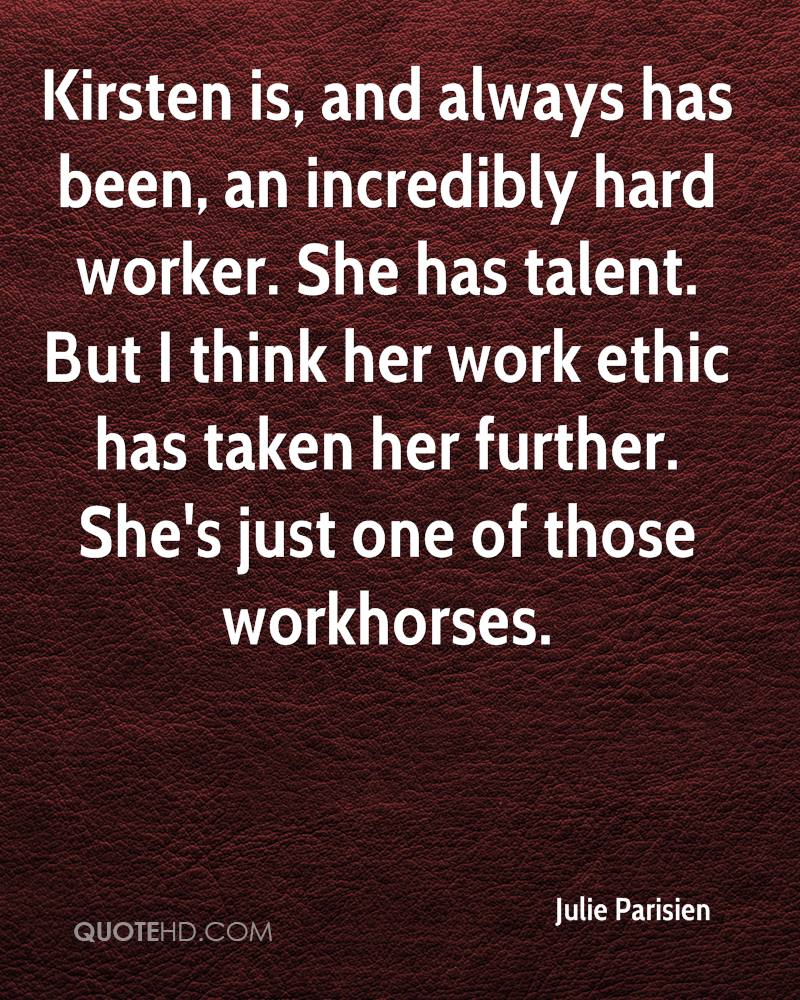 Kirsten is, and always has been, an incredibly hard worker. She has talent. But I think her work ethic has taken her further. She's just one of those workhorses.