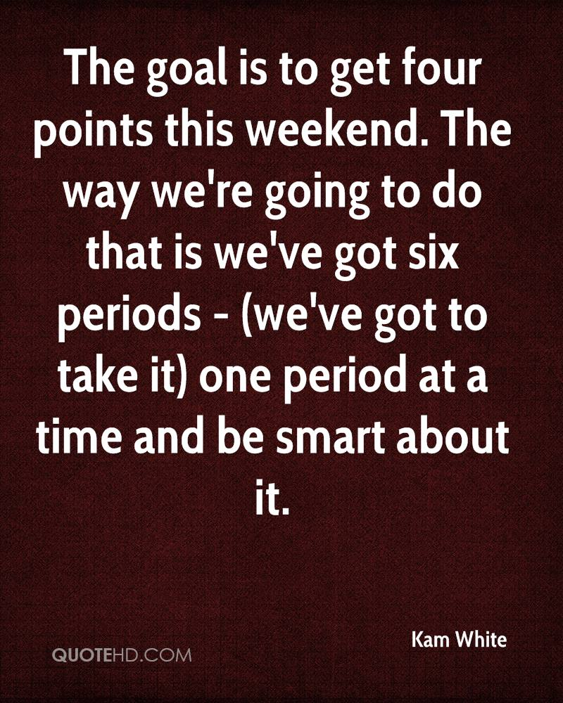 The goal is to get four points this weekend. The way we're going to do that is we've got six periods - (we've got to take it) one period at a time and be smart about it.