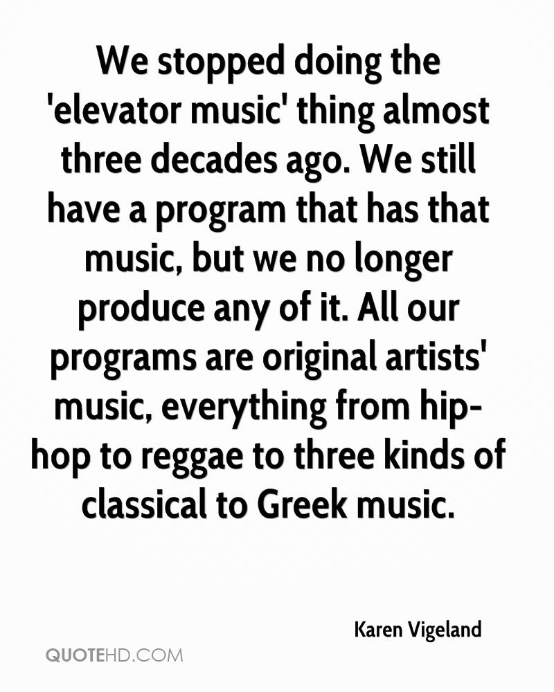 We stopped doing the 'elevator music' thing almost three decades ago. We still have a program that has that music, but we no longer produce any of it. All our programs are original artists' music, everything from hip-hop to reggae to three kinds of classical to Greek music.