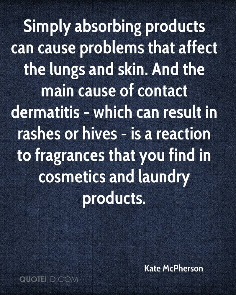 Simply absorbing products can cause problems that affect the lungs and skin. And the main cause of contact dermatitis - which can result in rashes or hives - is a reaction to fragrances that you find in cosmetics and laundry products.