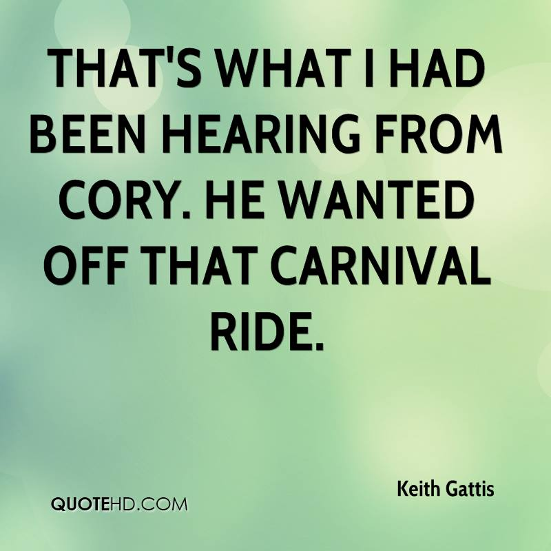 That's what I had been hearing from Cory. He wanted off that carnival ride.