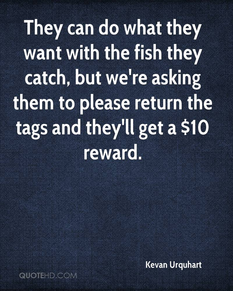 They can do what they want with the fish they catch, but we're asking them to please return the tags and they'll get a $10 reward.