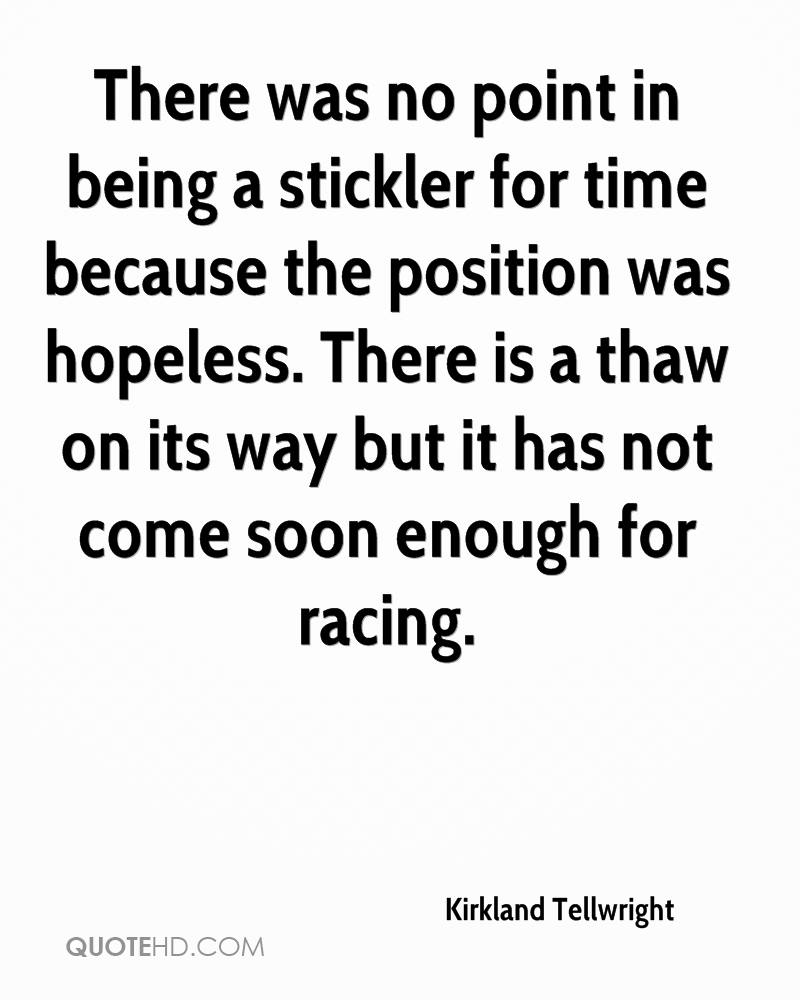 There was no point in being a stickler for time because the position was hopeless. There is a thaw on its way but it has not come soon enough for racing.