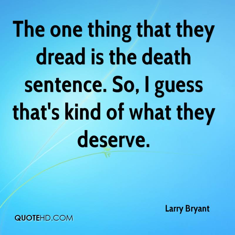 The one thing that they dread is the death sentence. So, I guess that's kind of what they deserve.