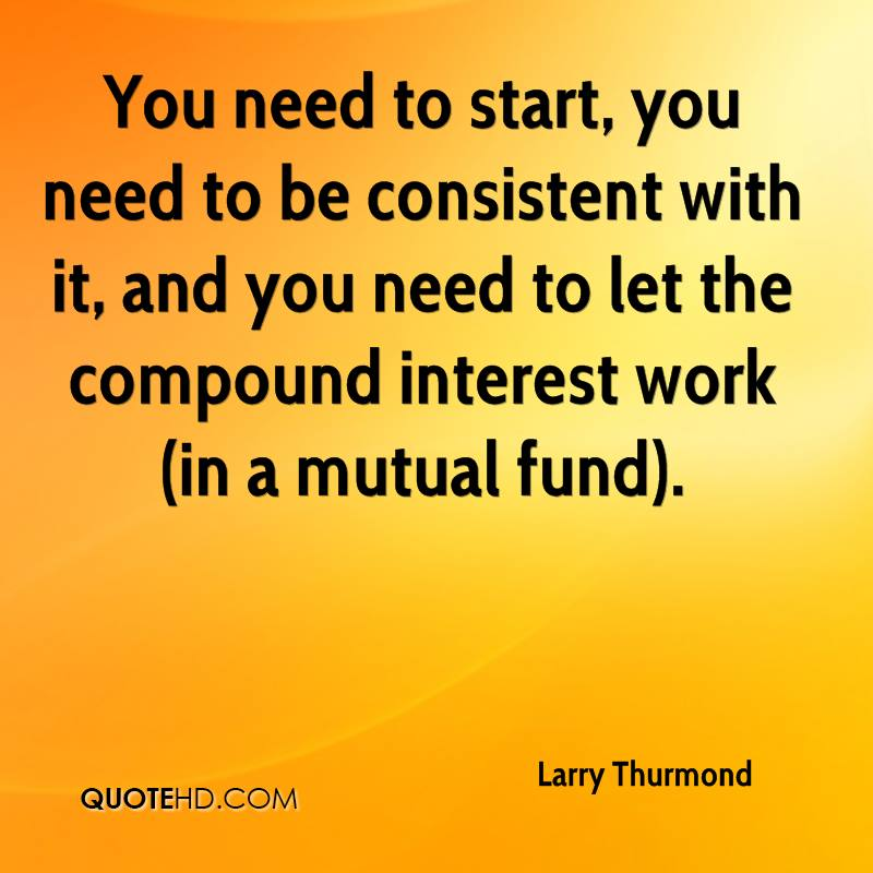 You need to start, you need to be consistent with it, and you need to let the compound interest work (in a mutual fund).