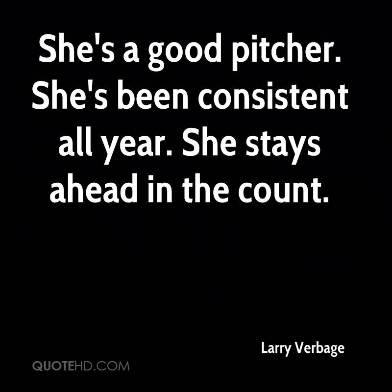 She's a good pitcher. She's been consistent all year. She stays ahead in the count.
