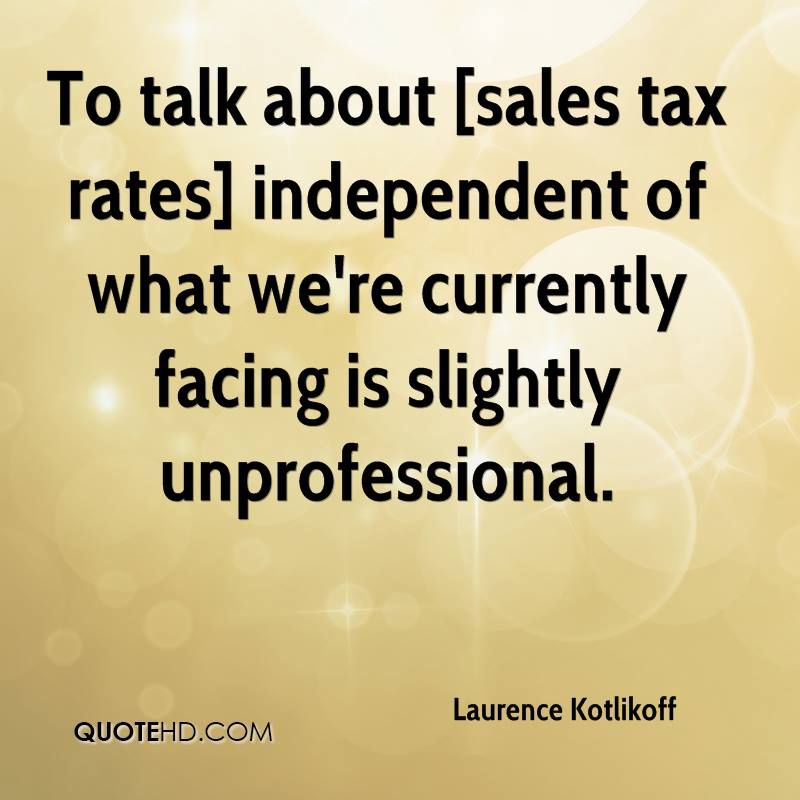 To talk about [sales tax rates] independent of what we're currently facing is slightly unprofessional.