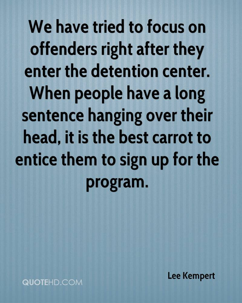 We have tried to focus on offenders right after they enter the detention center. When people have a long sentence hanging over their head, it is the best carrot to entice them to sign up for the program.