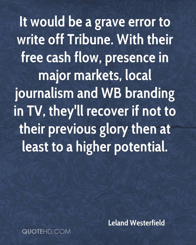It would be a grave error to write off Tribune. With their free cash flow, presence in major markets, local journalism and WB branding in TV, they'll recover if not to their previous glory then at least to a higher potential.