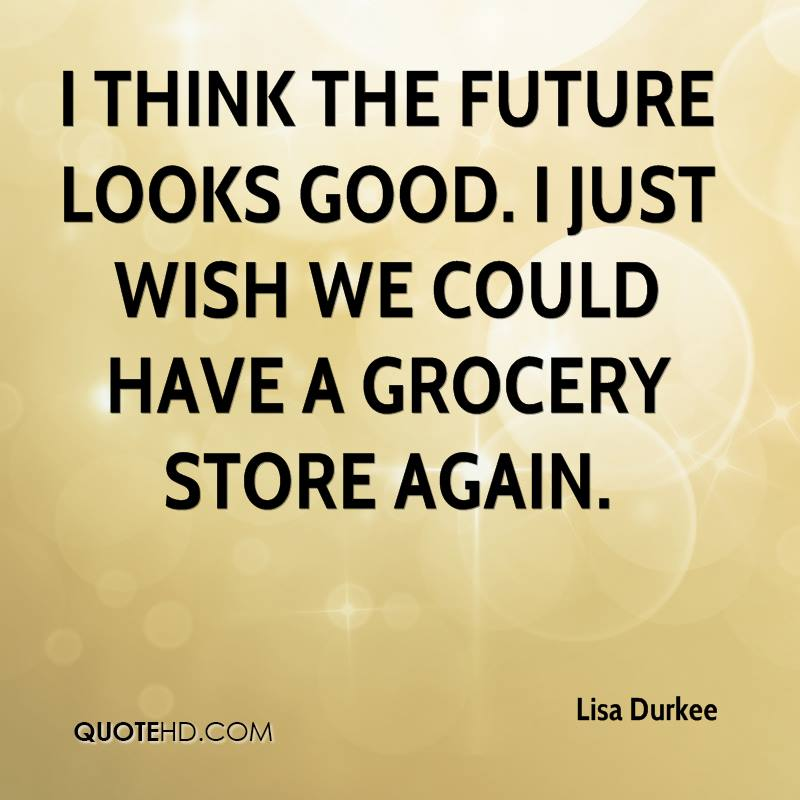 I think the future looks good. I just wish we could have a grocery store again.