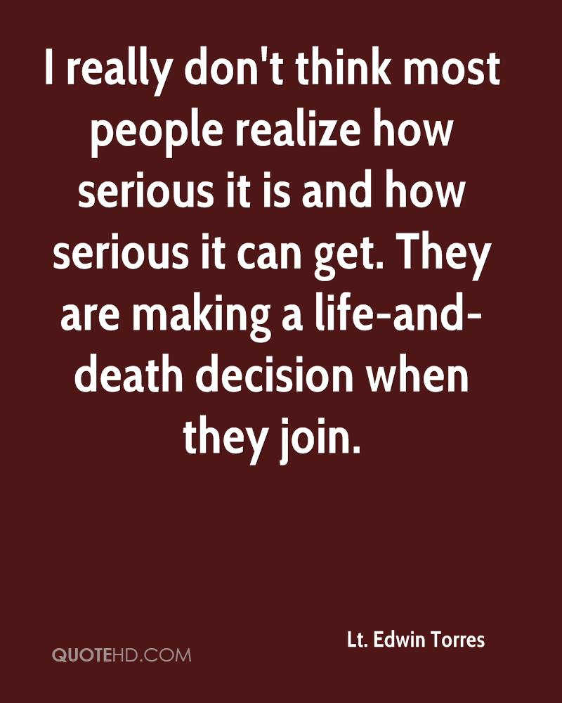 I really don't think most people realize how serious it is and how serious it can get. They are making a life-and-death decision when they join.