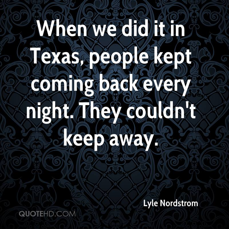 When we did it in Texas, people kept coming back every night. They couldn't keep away.
