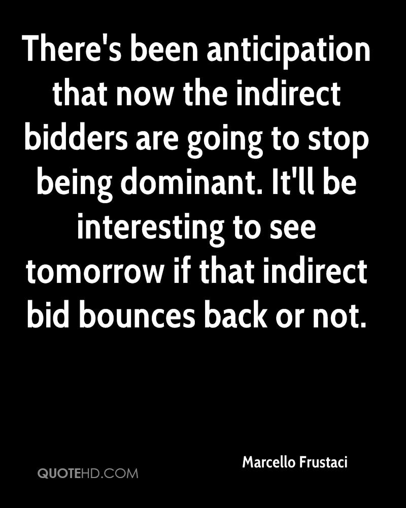 There's been anticipation that now the indirect bidders are going to stop being dominant. It'll be interesting to see tomorrow if that indirect bid bounces back or not.