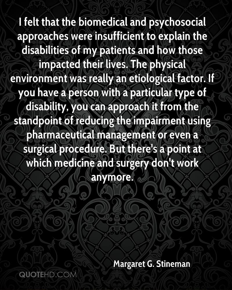 I felt that the biomedical and psychosocial approaches were insufficient to explain the disabilities of my patients and how those impacted their lives. The physical environment was really an etiological factor. If you have a person with a particular type of disability, you can approach it from the standpoint of reducing the impairment using pharmaceutical management or even a surgical procedure. But there's a point at which medicine and surgery don't work anymore.