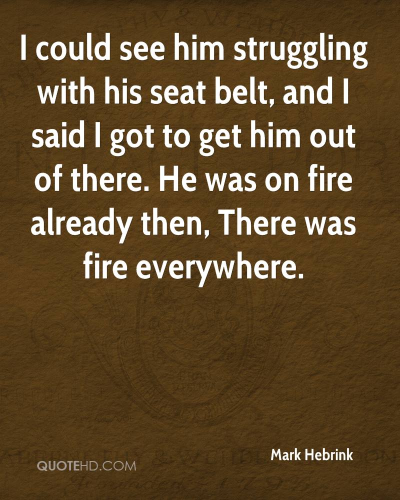 I could see him struggling with his seat belt, and I said I got to get him out of there. He was on fire already then, There was fire everywhere.