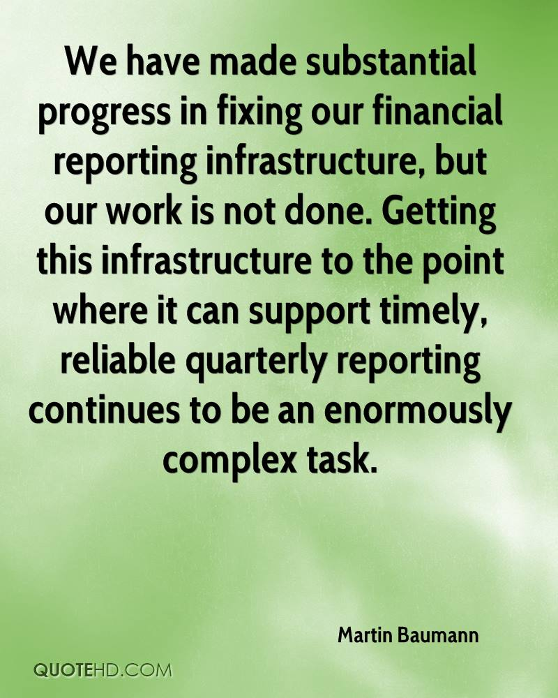We have made substantial progress in fixing our financial reporting infrastructure, but our work is not done. Getting this infrastructure to the point where it can support timely, reliable quarterly reporting continues to be an enormously complex task.