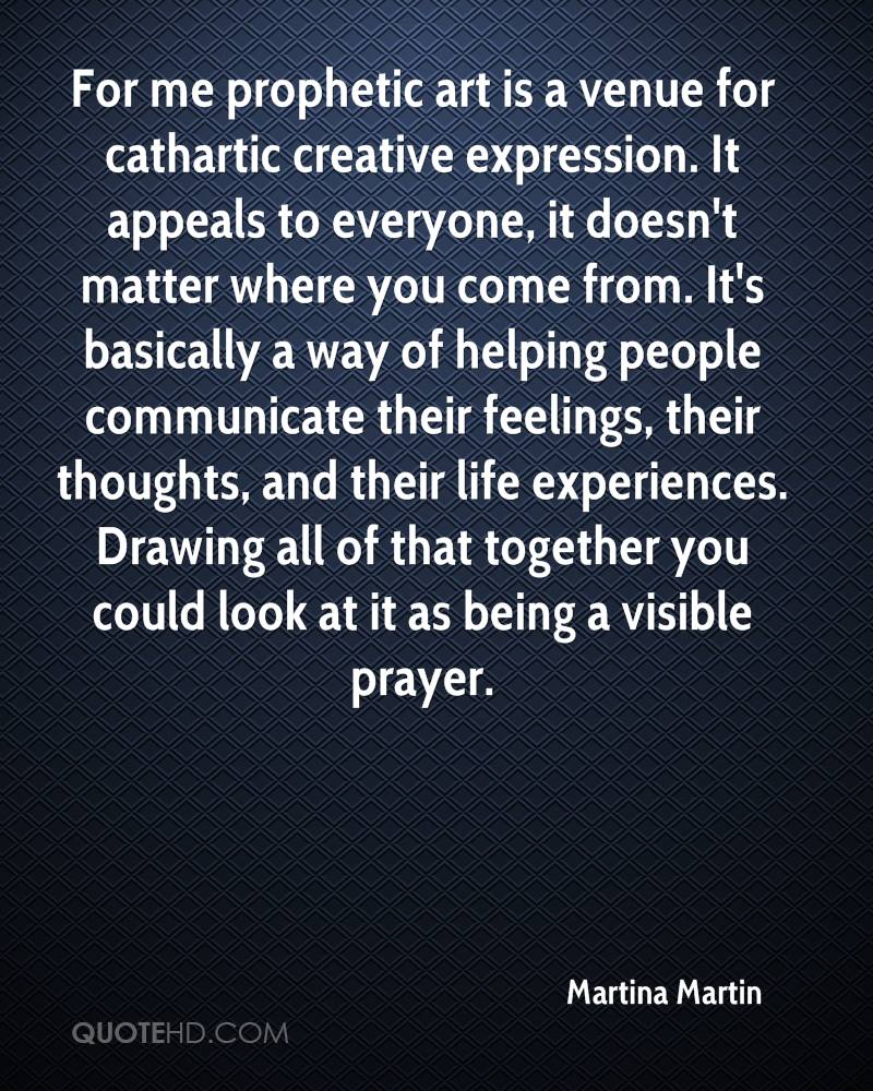 For me prophetic art is a venue for cathartic creative expression. It appeals to everyone, it doesn't matter where you come from. It's basically a way of helping people communicate their feelings, their thoughts, and their life experiences. Drawing all of that together you could look at it as being a visible prayer.