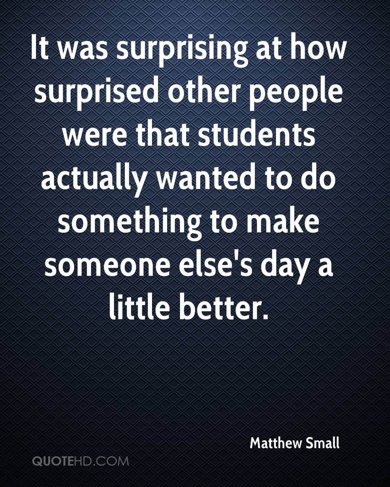 It was surprising at how surprised other people were that students actually wanted to do something to make someone else's day a little better.