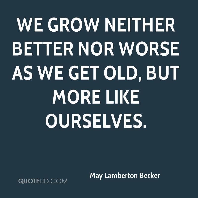We grow neither better nor worse as we get old, but more like ourselves.