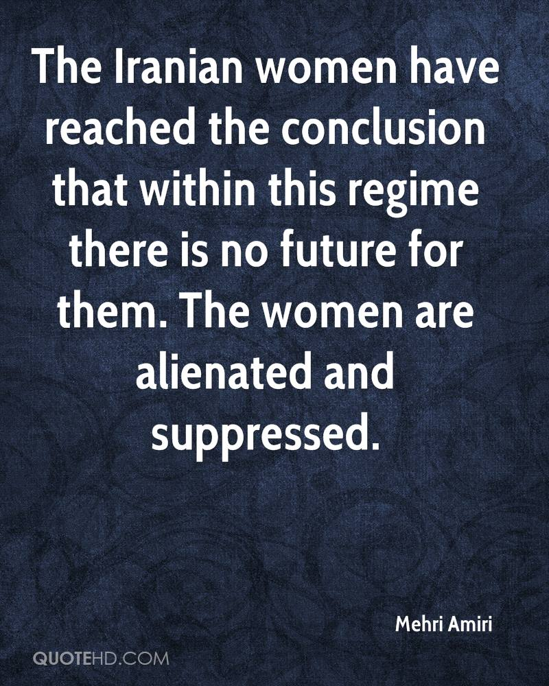 The Iranian women have reached the conclusion that within this regime there is no future for them. The women are alienated and suppressed.