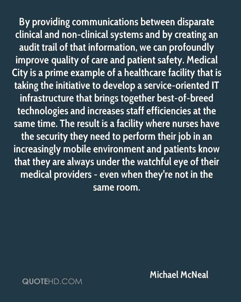 By providing communications between disparate clinical and non-clinical systems and by creating an audit trail of that information, we can profoundly improve quality of care and patient safety. Medical City is a prime example of a healthcare facility that is taking the initiative to develop a service-oriented IT infrastructure that brings together best-of-breed technologies and increases staff efficiencies at the same time. The result is a facility where nurses have the security they need to perform their job in an increasingly mobile environment and patients know that they are always under the watchful eye of their medical providers - even when they're not in the same room.
