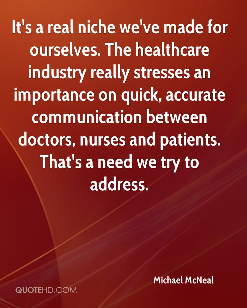 It's a real niche we've made for ourselves. The healthcare industry really stresses an importance on quick, accurate communication between doctors, nurses and patients. That's a need we try to address.