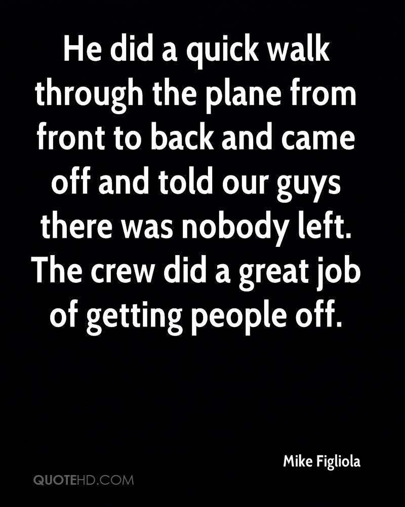 He did a quick walk through the plane from front to back and came off and told our guys there was nobody left. The crew did a great job of getting people off.