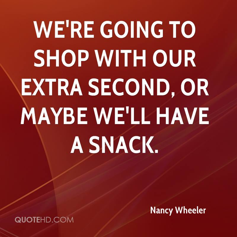We're going to shop with our extra second, or maybe we'll have a snack.