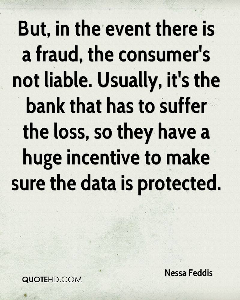 But, in the event there is a fraud, the consumer's not liable. Usually, it's the bank that has to suffer the loss, so they have a huge incentive to make sure the data is protected.