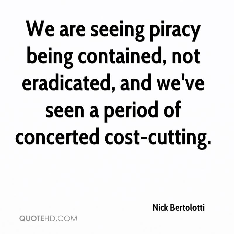 We are seeing piracy being contained, not eradicated, and we've seen a period of concerted cost-cutting.