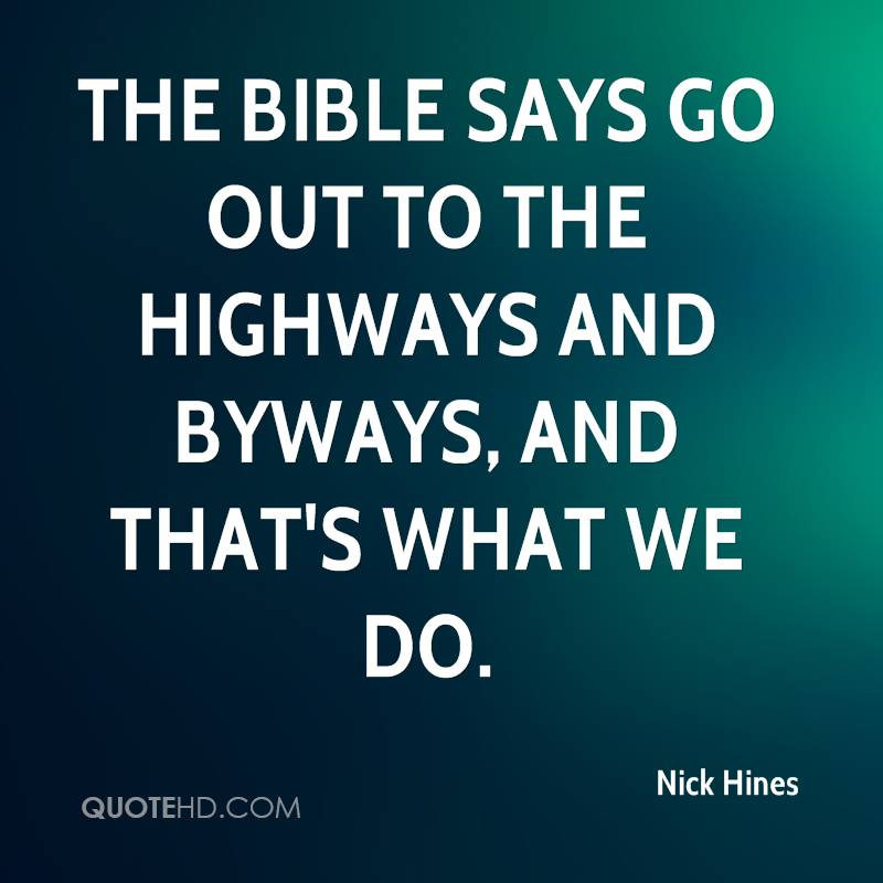 The Bible says go out to the highways and byways, and that's what we do.