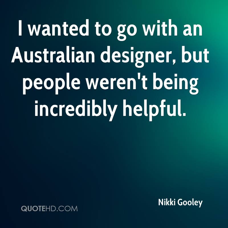 I wanted to go with an Australian designer, but people weren't being incredibly helpful.