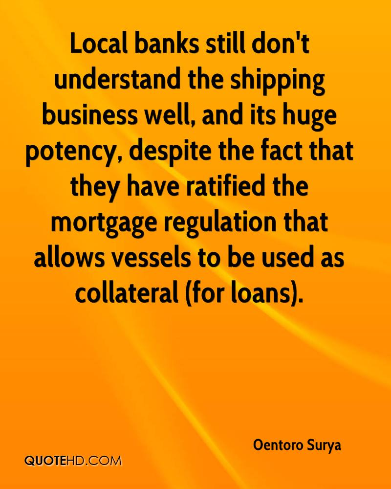 Local banks still don't understand the shipping business well, and its huge potency, despite the fact that they have ratified the mortgage regulation that allows vessels to be used as collateral (for loans).
