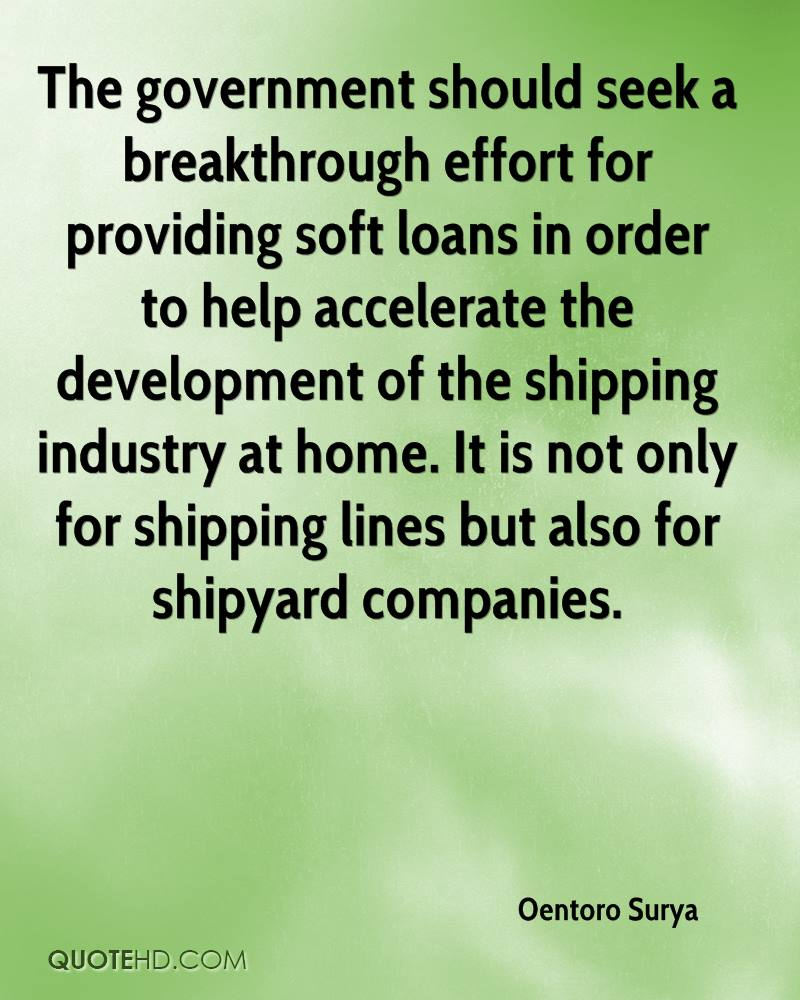The government should seek a breakthrough effort for providing soft loans in order to help accelerate the development of the shipping industry at home. It is not only for shipping lines but also for shipyard companies.