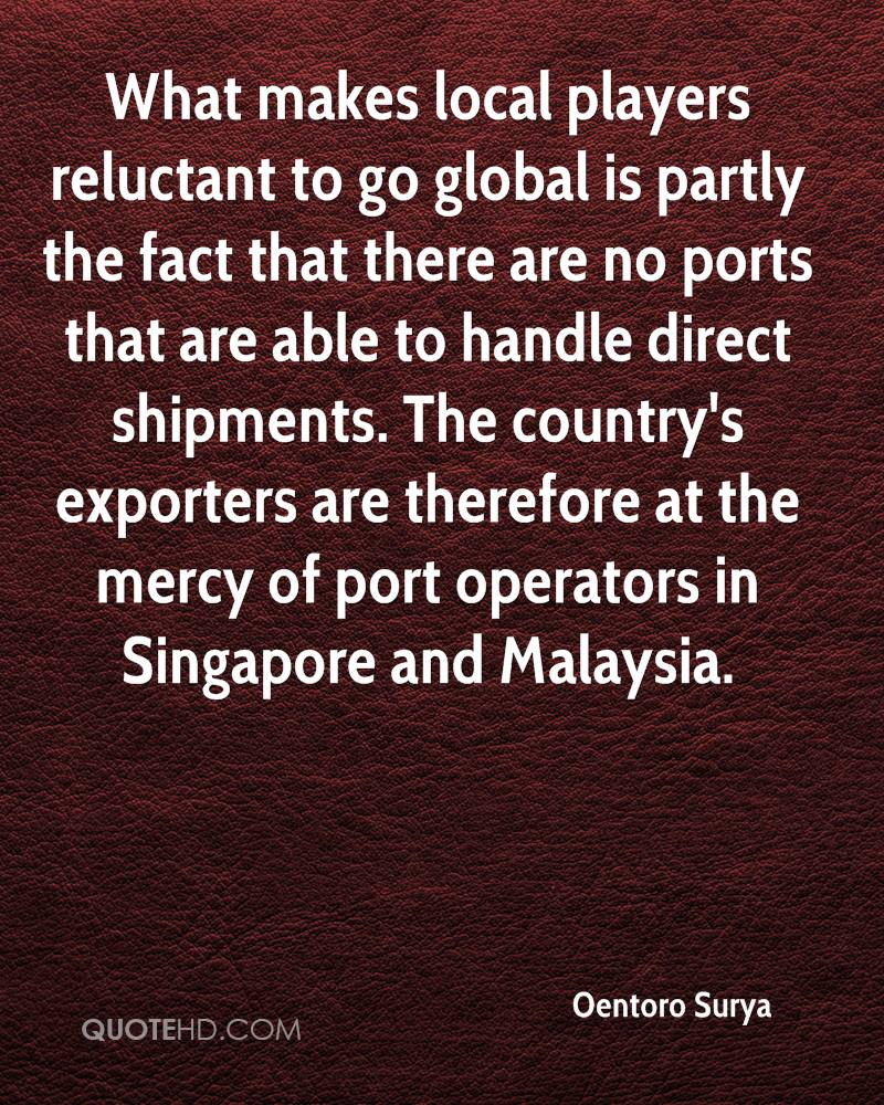 What makes local players reluctant to go global is partly the fact that there are no ports that are able to handle direct shipments. The country's exporters are therefore at the mercy of port operators in Singapore and Malaysia.