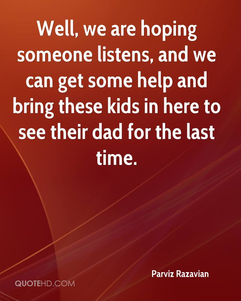 Well, we are hoping someone listens, and we can get some help and bring these kids in here to see their dad for the last time.