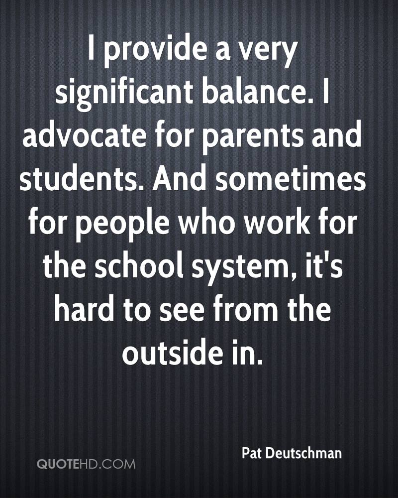 I provide a very significant balance. I advocate for parents and students. And sometimes for people who work for the school system, it's hard to see from the outside in.